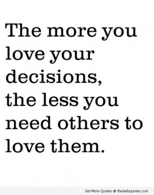 The more you love your decisions, the less you need others to love ...