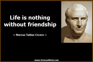 ... without friendship - Marcus Tullius Cicero Quotes - StatusMind.com