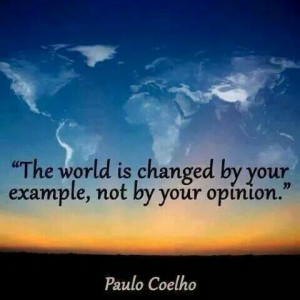 the world is changed by your example not your opinion paulo coelho
