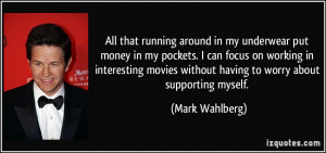 ... without having to worry about supporting myself. - Mark Wahlberg