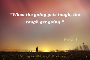 "When the going gets tough, the tough get going."" — Proverb"