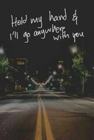 Hold my hand & I'll go anywhere with you