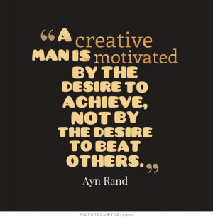 creative man is motivated by the desire to achieve, not by the ...