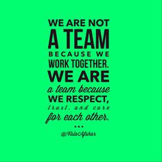 not a team because we work together. We are a team because we respect ...