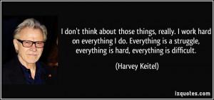 ... everything I do. Everything is a struggle, everything is hard