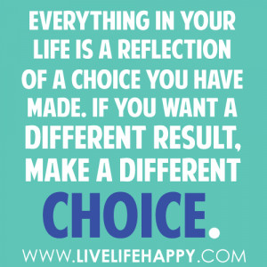 ... of a choice you have made if you want a different result make