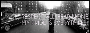 respect all, fear none, my pride is everything.' - nas