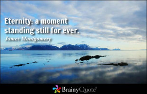 Eternity: a moment standing still for ever. - James Montgomery