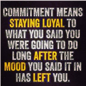 Commitment means staying loyal to what you said you were going to do ...