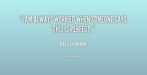 """am always worried when someone says, 'This is perfect.'"""""""