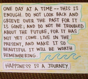 Happiness is a journey. One day at time - this is enough. Do not look ...