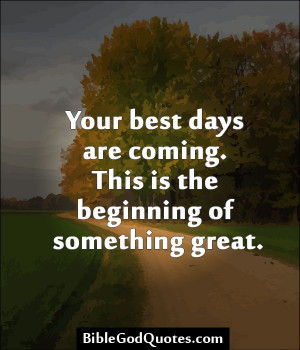 ... Your best days are coming. This is the beginning of something great