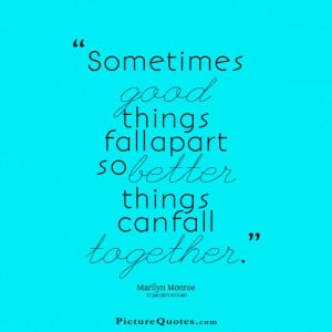Sometimes good things fall apart so better things can fall together ...