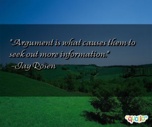 Argument is what causes them to seek out more information .