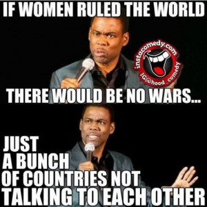 If women ruled the world there would be no wars…