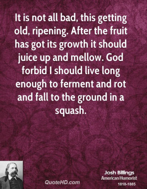 It is not all bad, this getting old, ripening. After the fruit has got ...