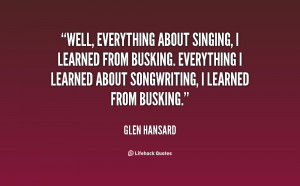 Well, everything about singing, I learned from busking. Everything I ...