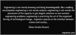 Engineering is not merely knowing and being knowledgeable, like a ...