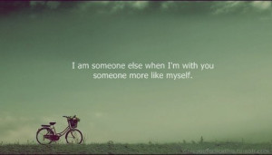 am someone else when i'm with you someone more like myself.