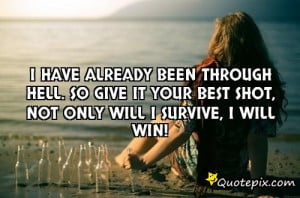 ... Hell. So give it your best shot, not only will I SURVIVE, I will WIN