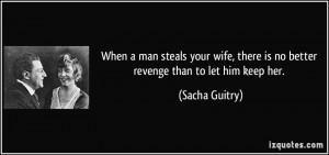 ... , there is no better revenge than to let him keep her. - Sacha Guitry