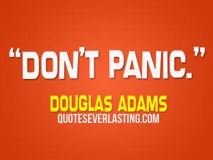 Don't panic. – Douglas Adams