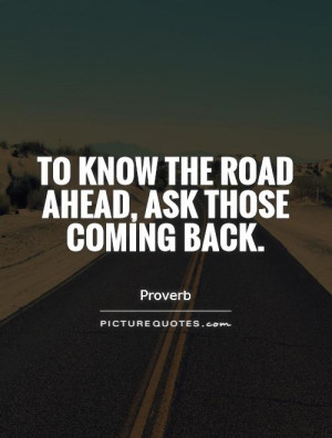 To know the road ahead, ask those coming back Picture Quote #1