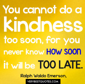 Kindness Quotes - You cannot do a kindness too soon, for you never ...