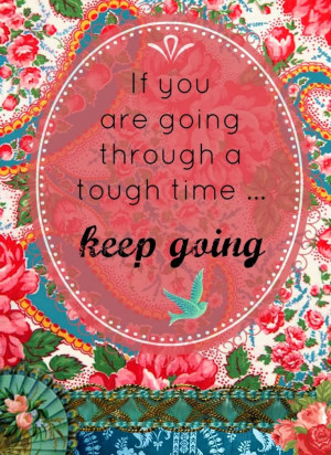 If you are going through a tough time...keep going.
