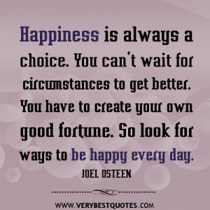 Happiness is always a choice. You can't wait for circumstances to ...