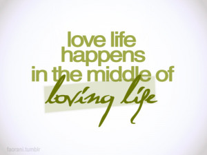 Love life happens in the middle of loving life.