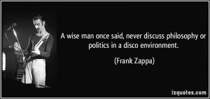 wise man once said, never discuss philosophy or politics in a disco ...