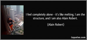 completely alone - it's like melting, I am the structure, and I am ...