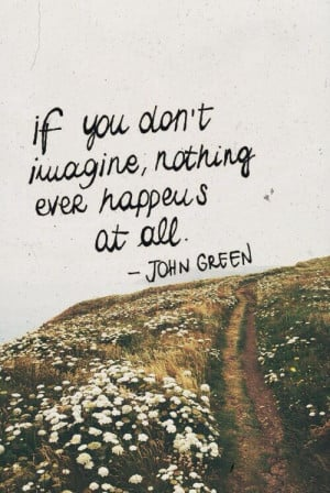 ... don't imagine, nothing ever happens at all. - John Green #inspiration