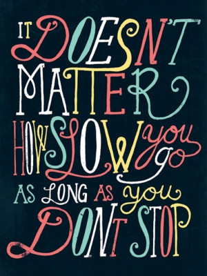 It doesn't matter how slow you go as long as you don't stop.