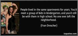 same apartments for years. You'd meet a group of kids in kindergarten ...