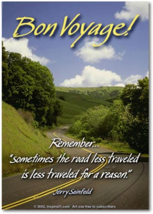Bon Voyage! ..sometimes the road less traveled is less traveled for a ...