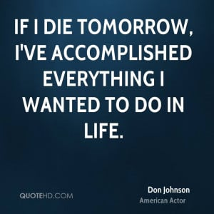 If I die tomorrow, I've accomplished everything I wanted to do in life ...