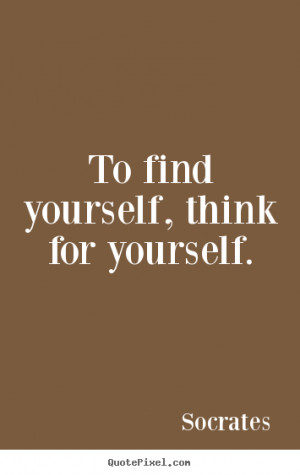 ... find yourself, think for yourself. Socrates great inspirational quotes