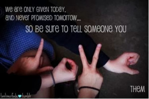 ... and never promised tomorrow.. so be sure to tell someone you love them
