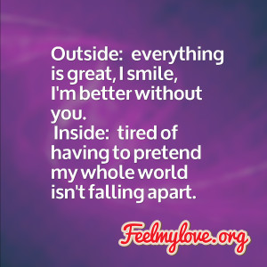 Outside: everything is great, I smile, I'm better without you ...