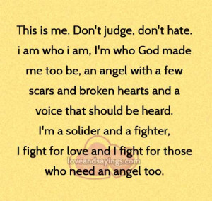 This is me , Don't judge , Don't hate , i am Who I am …..   Love ...