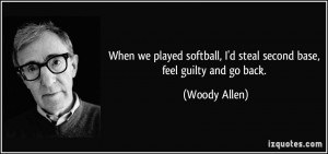 When we played softball, I'd steal second base, feel guilty and go ...