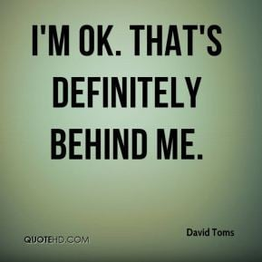 David Toms - I'm OK. That's definitely behind me.