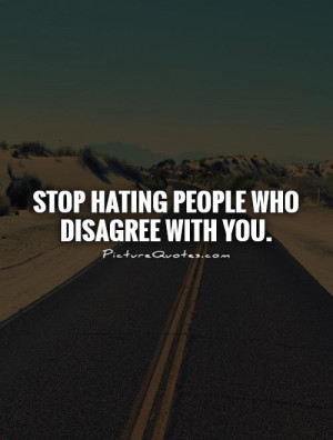 Stop hating people who disagree with you. Picture Quote #1