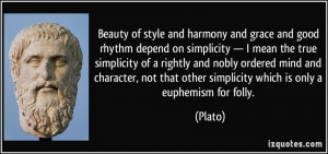 Beauty of style and harmony and grace and good rhythm depend on ...