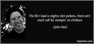 The life I lead is mighty slim pickens, there ain't much call for ...