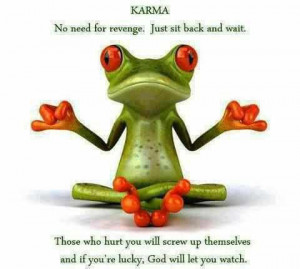 karma ; No need for revenge. Just sit back and wait .Those who hurt ...