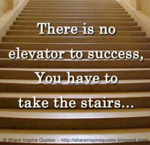 There is no elevator to success, You have to take the stairs...