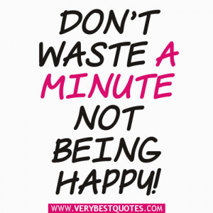 Encouraging Sayings: Don't waste a minute not being happy